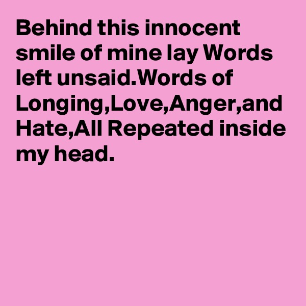 Behind this innocent smile of mine lay Words left unsaid.Words of Longing,Love,Anger,and Hate,All Repeated inside my head.