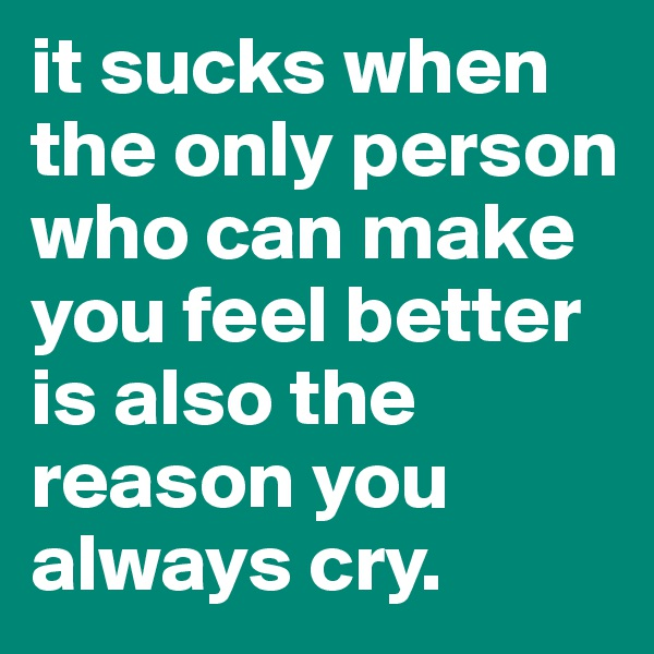 it sucks when the only person who can make you feel better is also the reason you always cry.