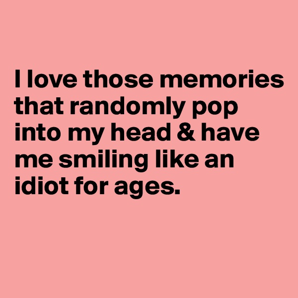 I love those memories that randomly pop into my head & have me smiling like an idiot for ages.