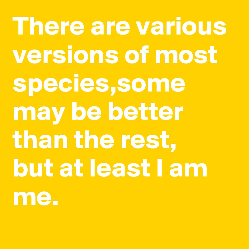 There are various versions of most species,some may be better than the rest, but at least I am me.