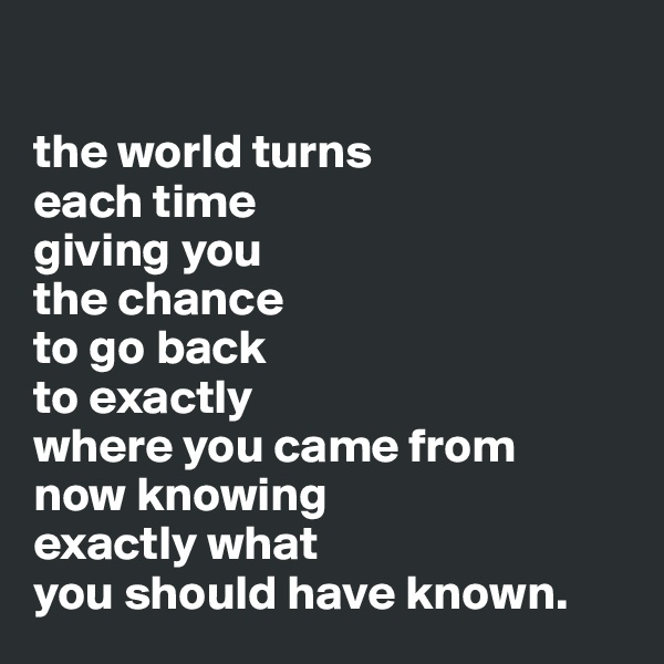 the world turns  each time  giving you  the chance   to go back  to exactly  where you came from  now knowing  exactly what  you should have known.