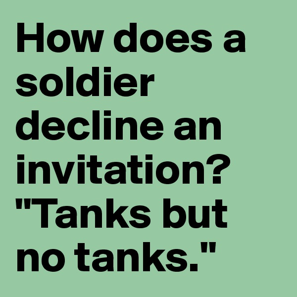 "How does a soldier decline an invitation? ""Tanks but no tanks."""