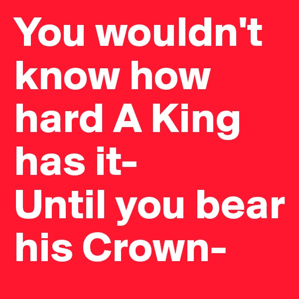 You wouldn't know how hard A King has it- Until you bear his Crown-