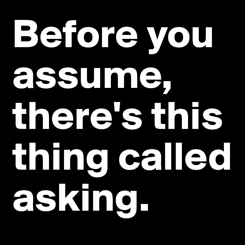 Before you assume, there's this thing called asking.
