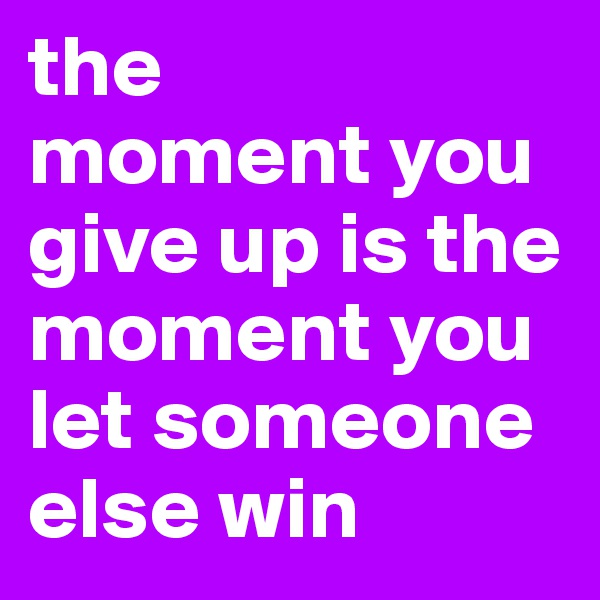the  moment you give up is the moment you let someone else win
