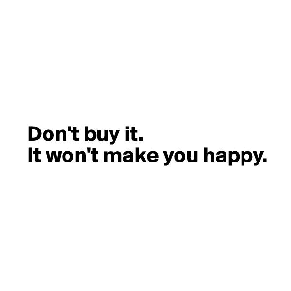 Don't buy it.     It won't make you happy.
