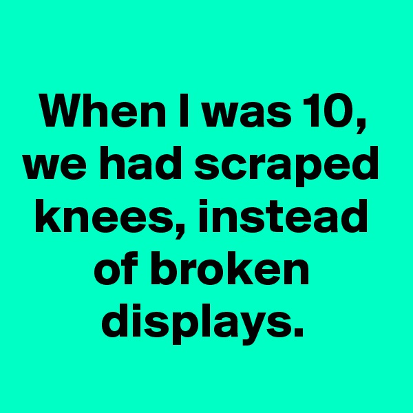 When I was 10, we had scraped knees, instead of broken displays.