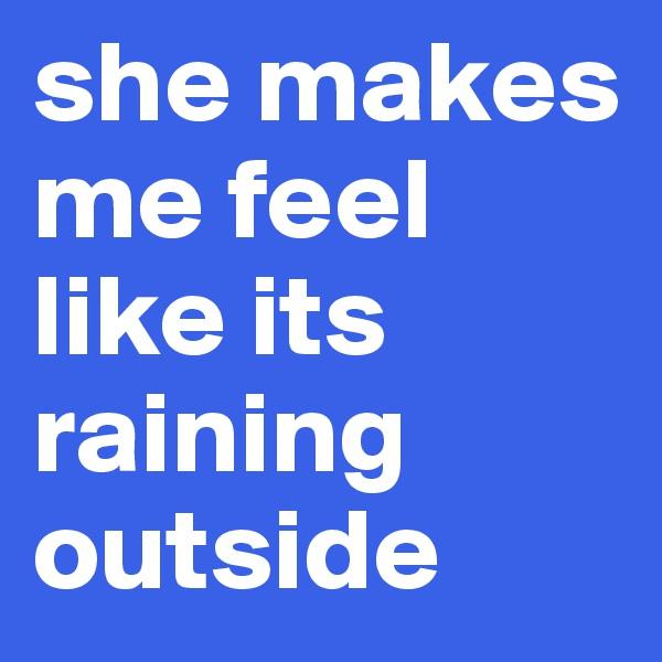 she makes me feel like its raining outside