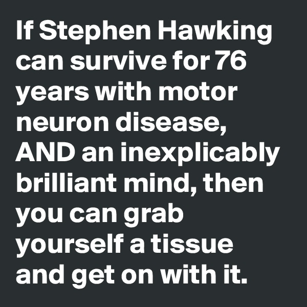 If Stephen Hawking can survive for 76 years with motor neuron disease, AND an inexplicably brilliant mind, then you can grab yourself a tissue and get on with it.
