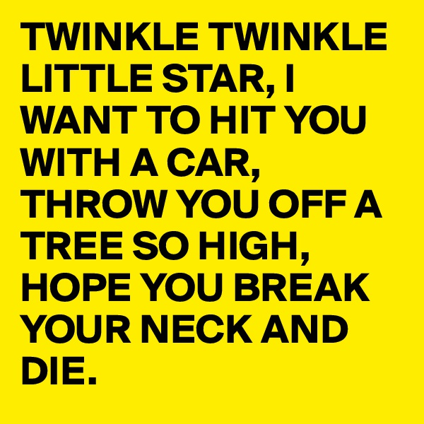 TWINKLE TWINKLE LITTLE STAR, I WANT TO HIT YOU WITH A CAR, THROW YOU OFF A TREE SO HIGH, HOPE YOU BREAK YOUR NECK AND DIE.