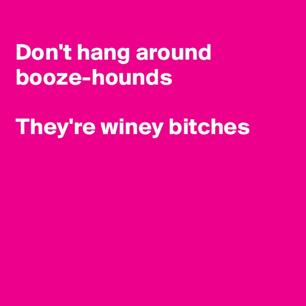 Don't hang around  booze-hounds  They're winey bitches