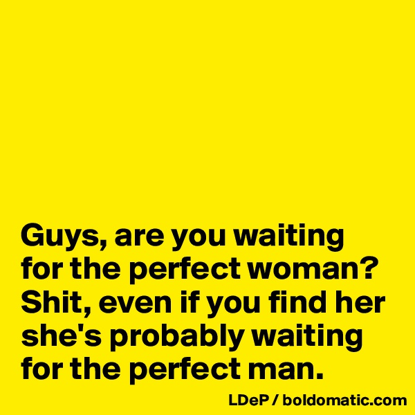Guys, are you waiting for the perfect woman? Shit, even if you find her she's probably waiting for the perfect man.