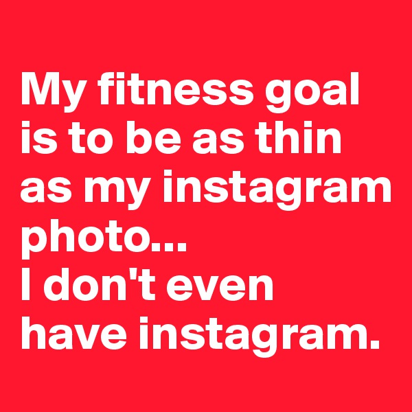 My fitness goal is to be as thin as my instagram photo... I don't even have instagram.