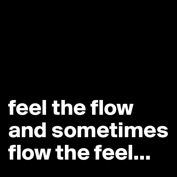 feel the flow and sometimes flow the feel...