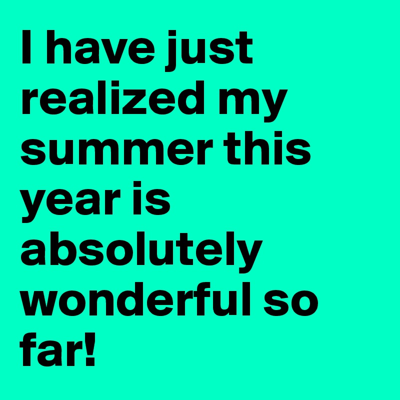 I have just realized my summer this year is absolutely wonderful so far!