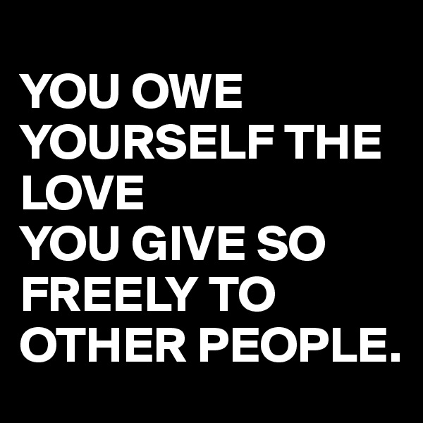 YOU OWE YOURSELF THE LOVE  YOU GIVE SO FREELY TO OTHER PEOPLE.