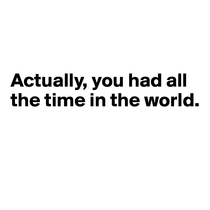 Actually, you had all the time in the world.