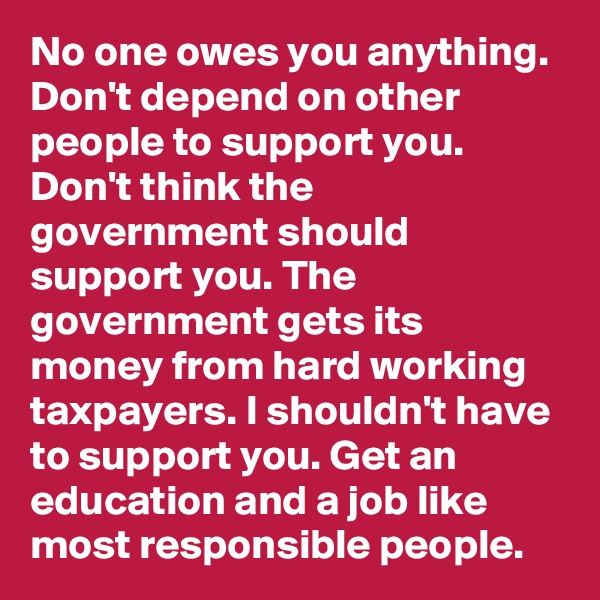No one owes you anything. Don't depend on other people to support you. Don't think the government should support you. The government gets its money from hard working taxpayers. I shouldn't have to support you. Get an education and a job like most responsible people.