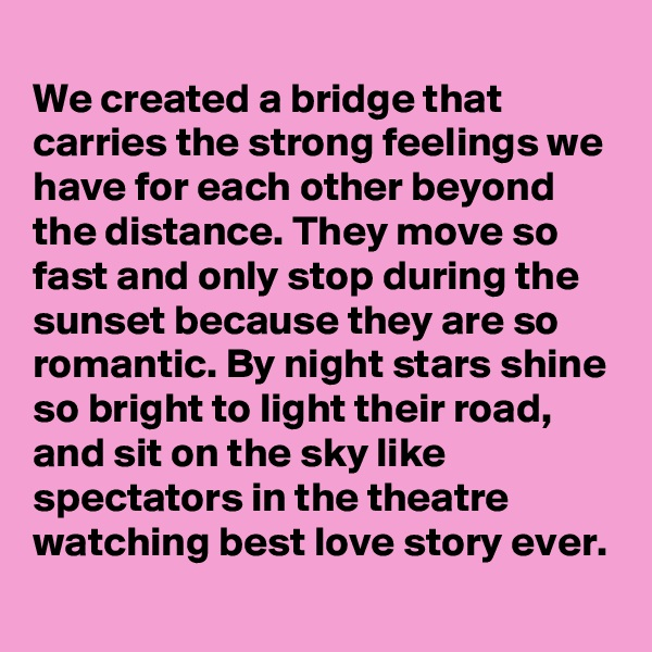 We created a bridge that carries the strong feelings we have for each other beyond the distance. They move so fast and only stop during the sunset because they are so romantic. By night stars shine so bright to light their road, and sit on the sky like spectators in the theatre watching best love story ever.