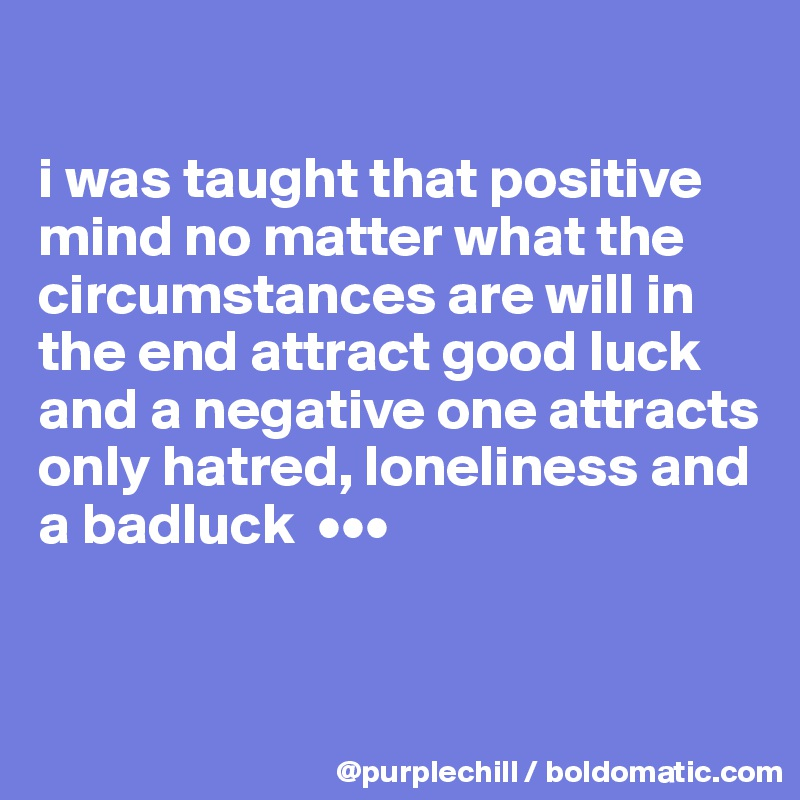 i was taught that positive mind no matter what the circumstances are will in the end attract good luck and a negative one attracts only hatred, loneliness and a badluck  •••