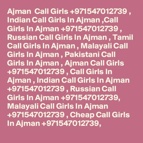 Ajman  Call Girls +971547012739 , Indian Call Girls In Ajman ,Call Girls In Ajman +971547012739 , Russian Call Girls In Ajman , Tamil Call Girls In Ajman , Malayali Call Girls In Ajman , Pakistani Call Girls In Ajman , Ajman Call Girls +971547012739 , Call Girls In Ajman , Indian Call Girls In Ajman +971547012739 , Russian Call Girls In Ajman +971547012739, Malayali Call Girls In Ajman +971547012739 , Cheap Call Girls In Ajman +971547012739,