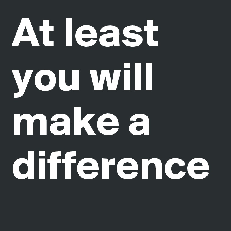 At least you will make a difference