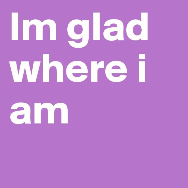 Im glad where i am