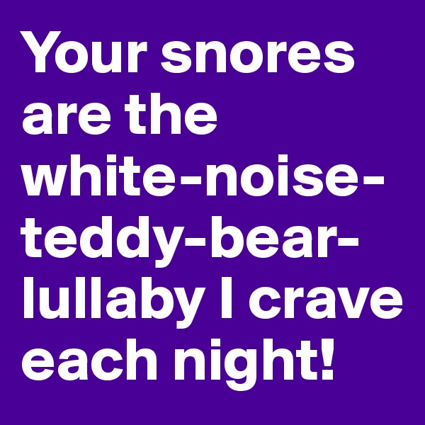 Your snores are the white-noise-teddy-bear-lullaby I crave each night!
