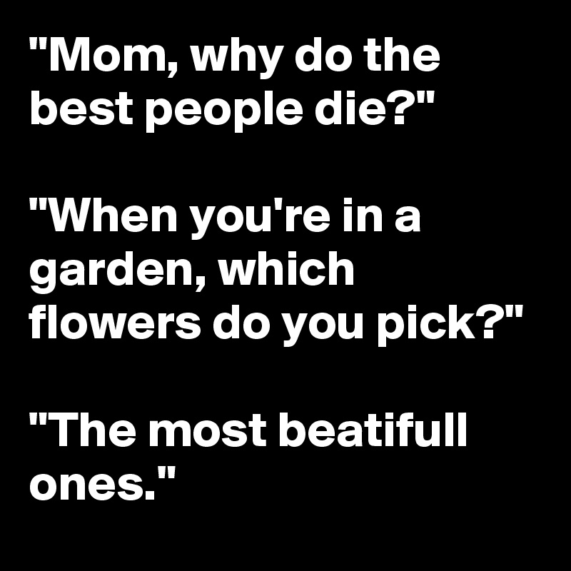 """""""Mom, why do the best people die?""""  """"When you're in a garden, which flowers do you pick?""""  """"The most beatifull ones."""""""