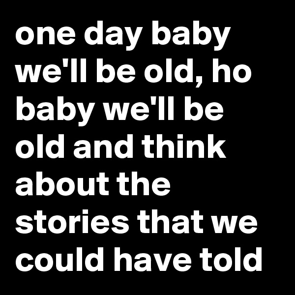 one day baby we'll be old, ho baby we'll be old and think about the stories that we could have told