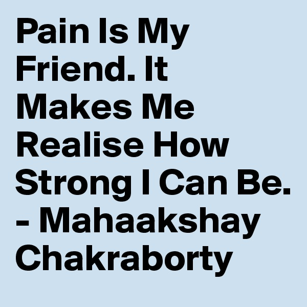 Pain Is My Friend. It Makes Me Realise How Strong I Can Be. - Mahaakshay Chakraborty