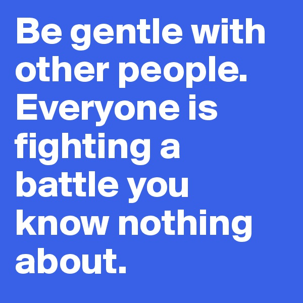Be gentle with other people.  Everyone is fighting a battle you know nothing about.
