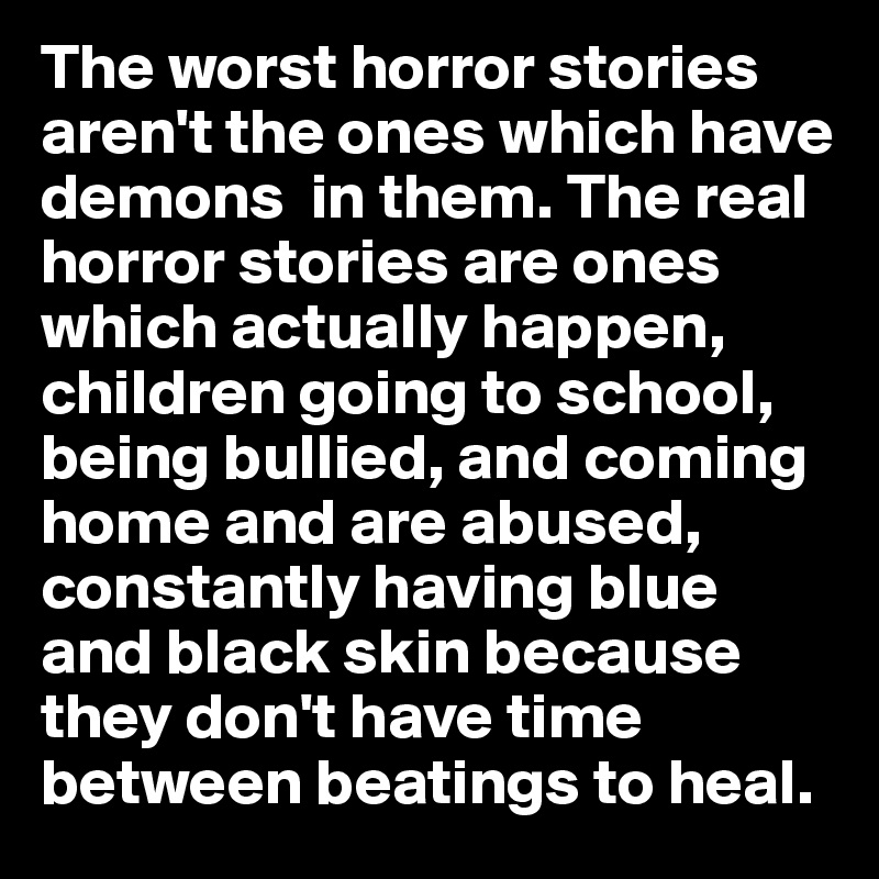 The worst horror stories aren't the ones which have demons  in them. The real horror stories are ones which actually happen, children going to school, being bullied, and coming home and are abused,  constantly having blue and black skin because they don't have time between beatings to heal.