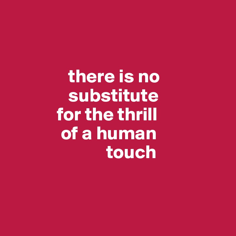 there is no                 substitute              for the thrill              of a human                          touch