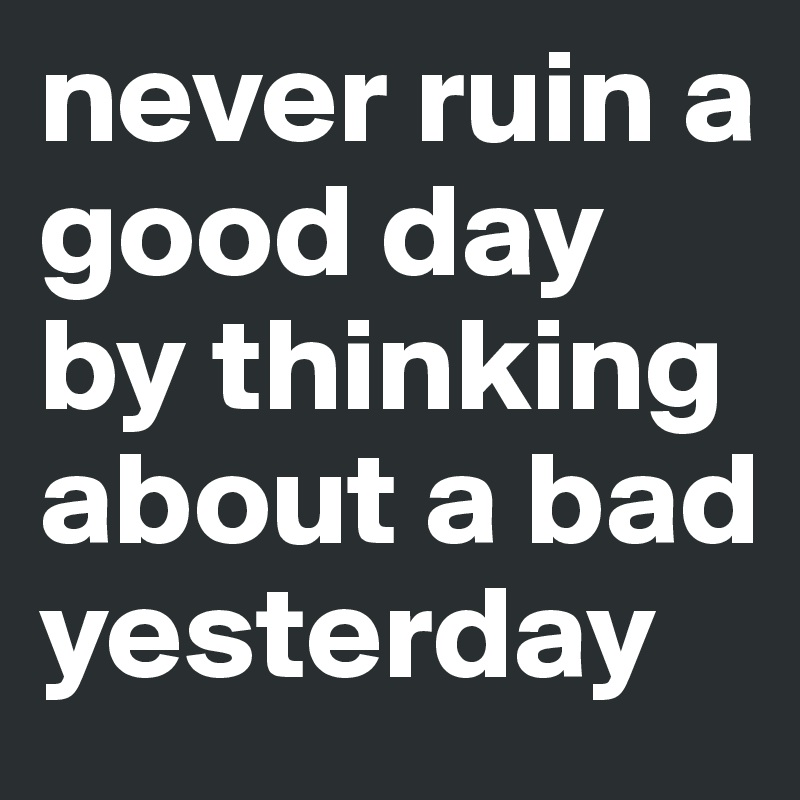 never ruin a good day by thinking about a bad yesterday