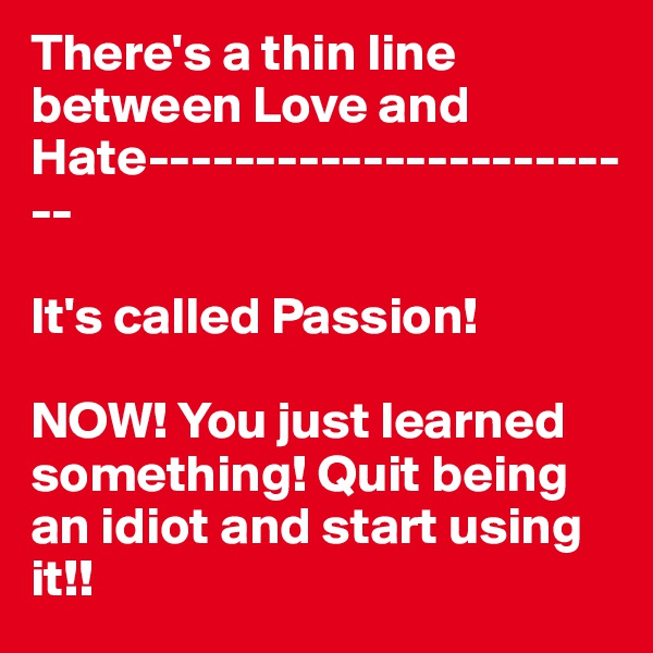 There's a thin line between Love and Hate------------------------  It's called Passion!   NOW! You just learned something! Quit being an idiot and start using it!!
