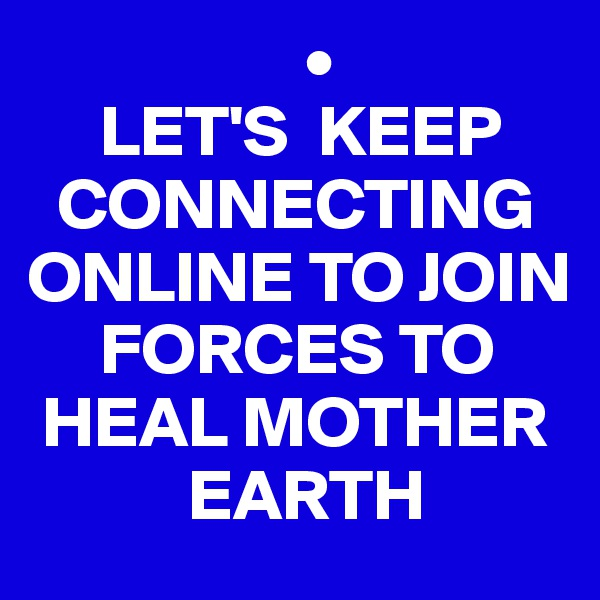 •      LET'S  KEEP     CONNECTING ONLINE TO JOIN       FORCES TO   HEAL MOTHER             EARTH