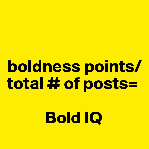 boldness points/  total # of posts=             Bold IQ