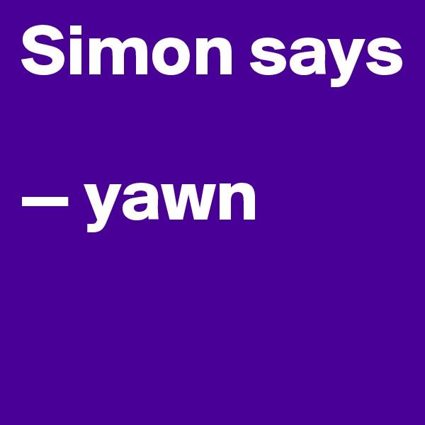 Simon says  — yawn