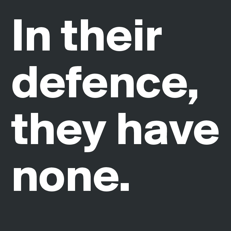 In their defence, they have none.