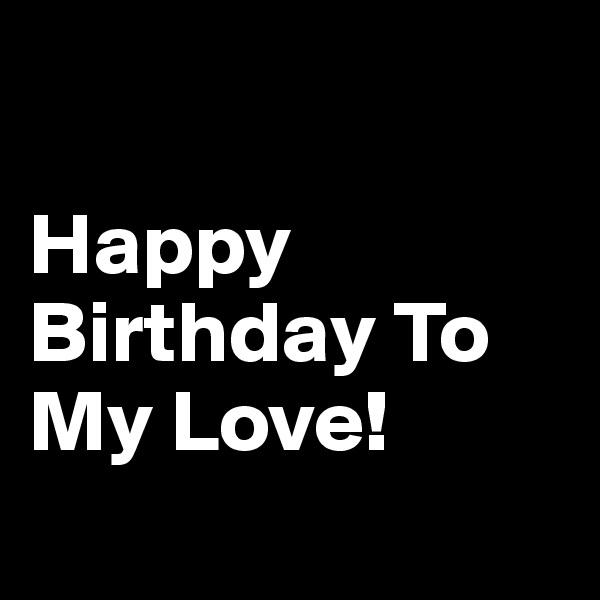 Happy Birthday To My Love!