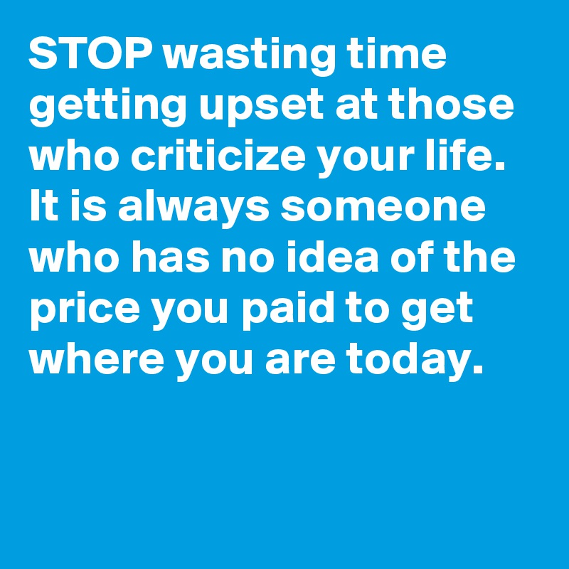 STOP wasting time getting upset at those who criticize your life. It is always someone who has no idea of the price you paid to get where you are today.