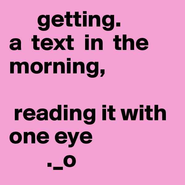 getting.                                   a  text  in  the   morning,   reading it with one eye          ._o
