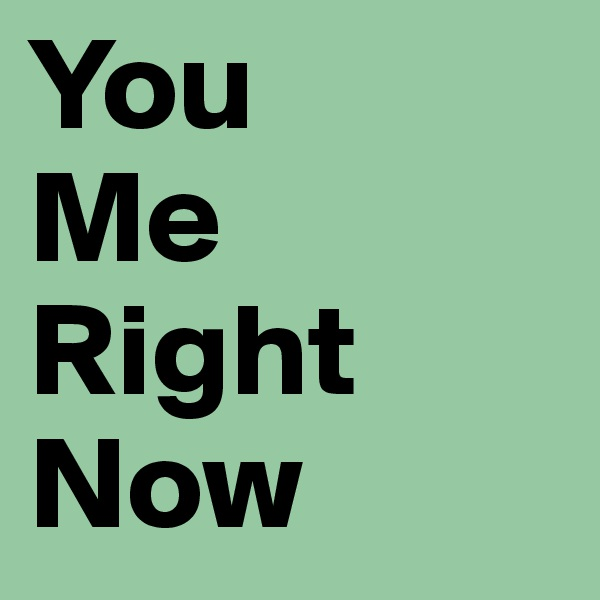 You Me Right Now