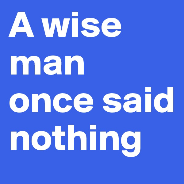 A wise man once said nothing