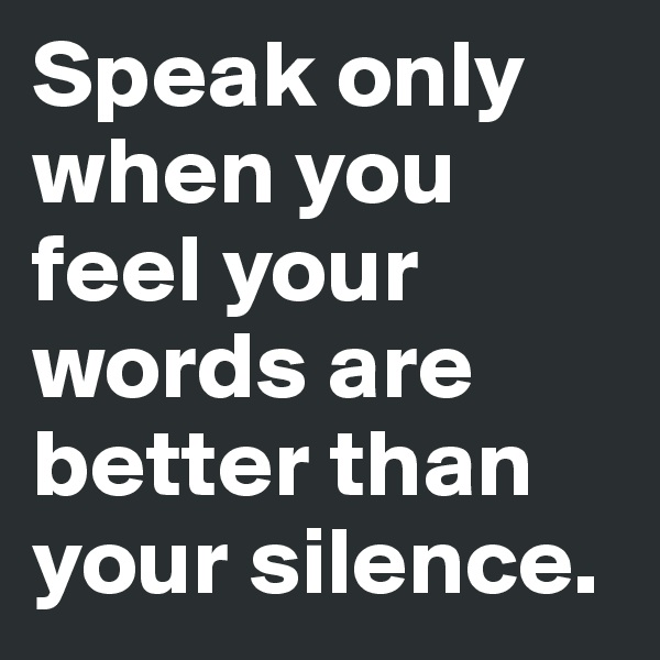 Speak only when you feel your words are better than your silence.