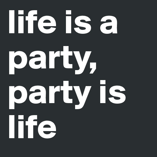 life is a party, party is life