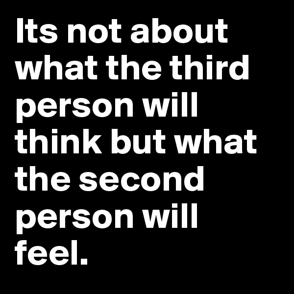Its not about what the third person will think but what the second person will feel.