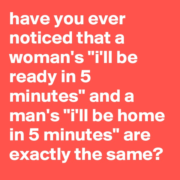 """have you ever noticed that a woman's """"i'll be ready in 5 minutes"""" and a man's """"i'll be home in 5 minutes"""" are exactly the same?"""