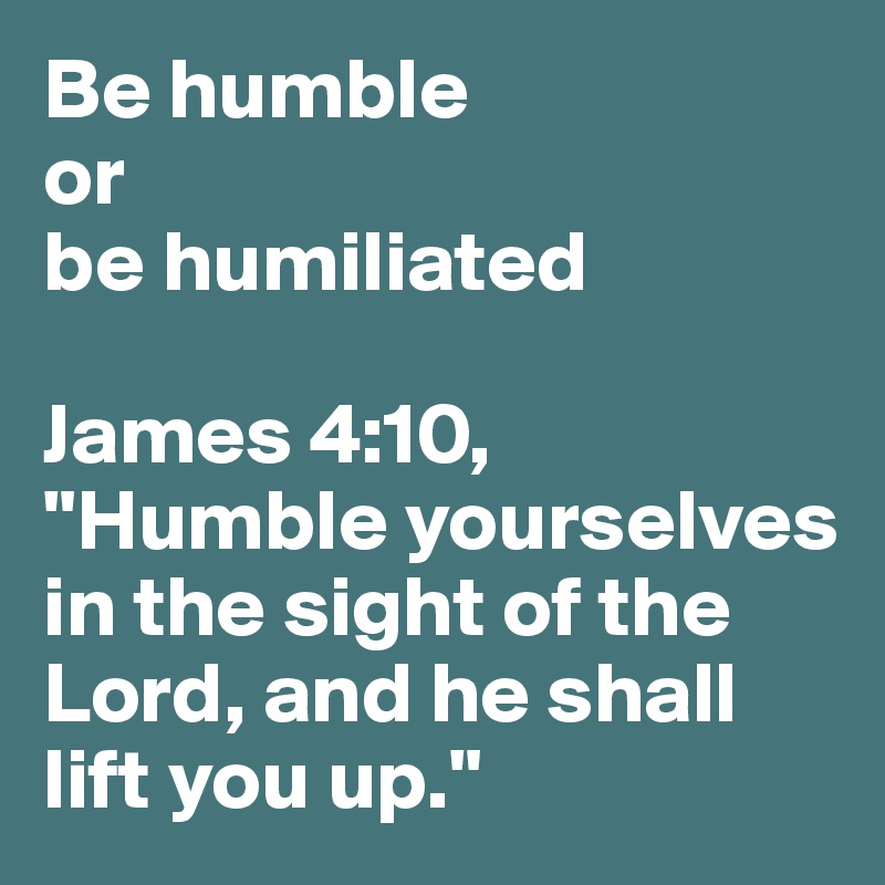 "Be humble  or  be humiliated  James 4:10, ""Humble yourselves in the sight of the Lord, and he shall lift you up."""